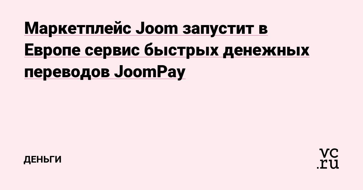 Маркетплейс Joom запустит в Европе сервис быстрых денежных переводов JoomPay