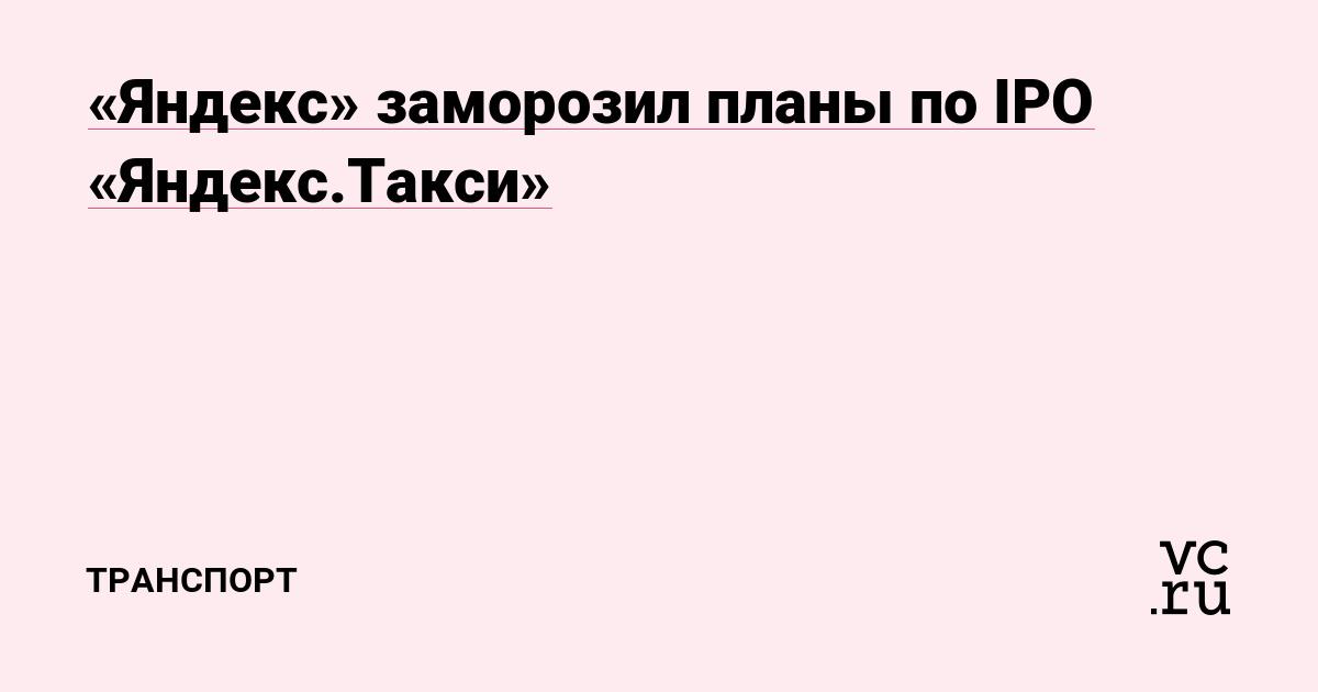 «Яндекс» заморозил планы по IPO «Яндекс.Такси»