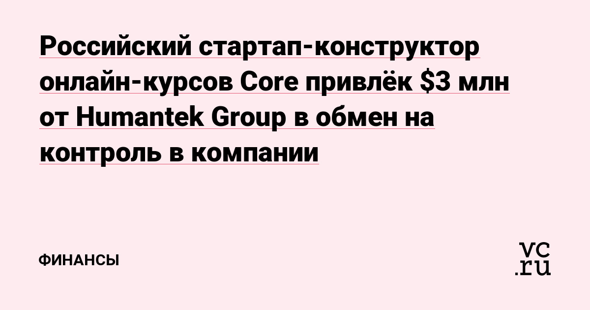 Российский стартап-конструктор онлайн-курсов Core привлёк $3 млн от Humantek Group в обмен на контроль в компании
