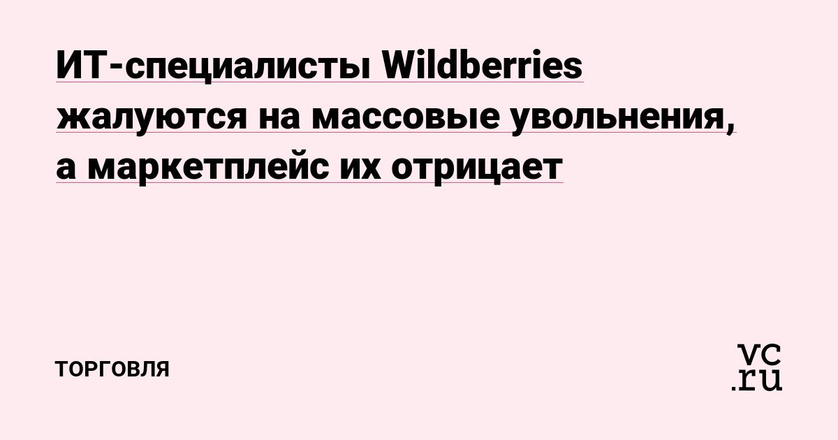«Компания сошла с ума»: ИТ-специалисты Wildberries жалуются на массовые увольнения, а маркетплейс их отрицает