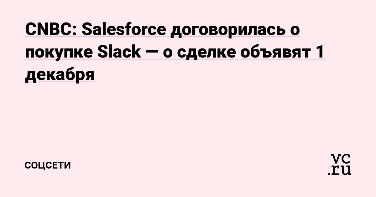 CNBC: Salesforce договорилась о покупке Slack — о сделке объявят 1 декабря