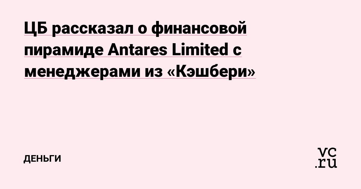 ЦБ рассказал о финансовой пирамиде Antares Limited с менеджерами из «Кэшбери»
