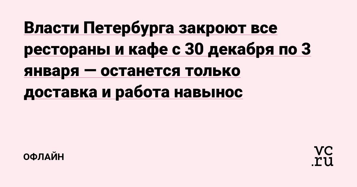 Власти Петербурга закроют все рестораны и кафе с 30 декабря по 3 января — останется только доставка и работа навынос