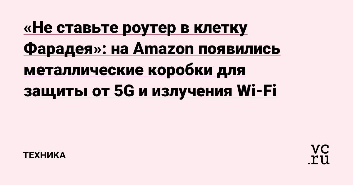 «Не ставьте роутер в клетку Фарадея»: на Amazon появились металлические коробки для защиты от 5G и излучения Wi-Fi