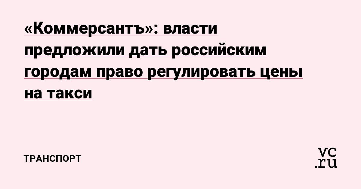 «Коммерсантъ»: власти предложили дать российским городам право регулировать цены на такси