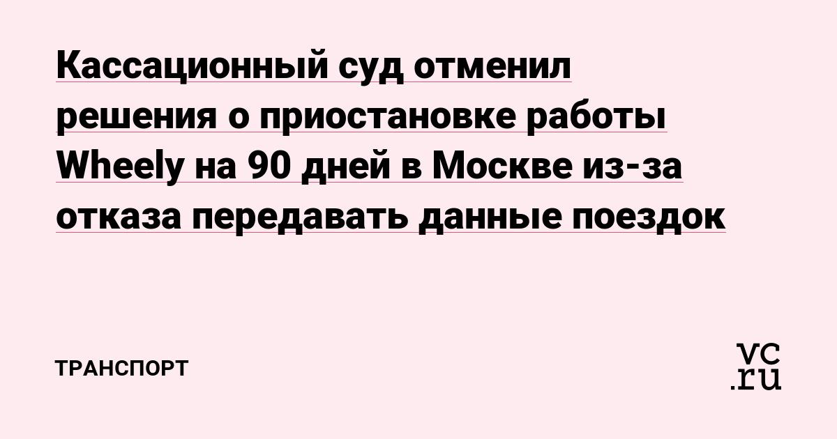 Кассационный суд отменил решения о приостановке работы Wheely на 90 дней в Москве из-за отказа передавать данные поездок