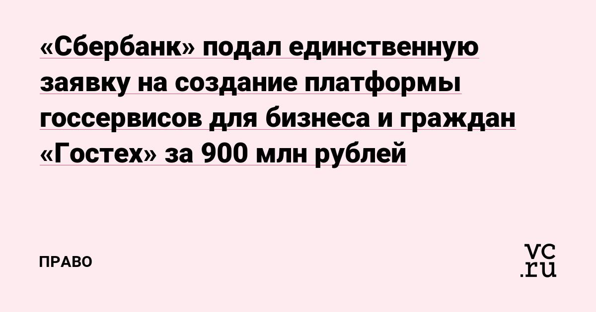 «Сбербанк» подал единственную заявку на создание платформы госсервисов для бизнеса и граждан «Гостех» за 900 млн рублей
