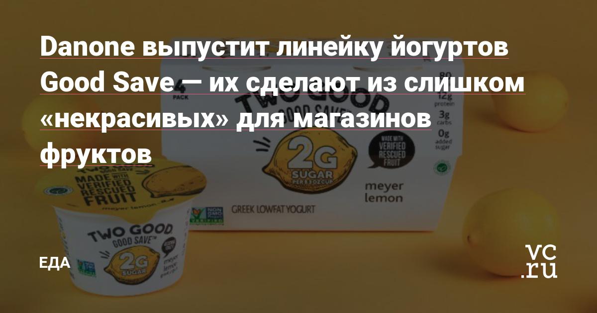 Danone выпустит линейку йогуртов Good Save — их сделают из слишком «некрасивых» для магазинов фруктов