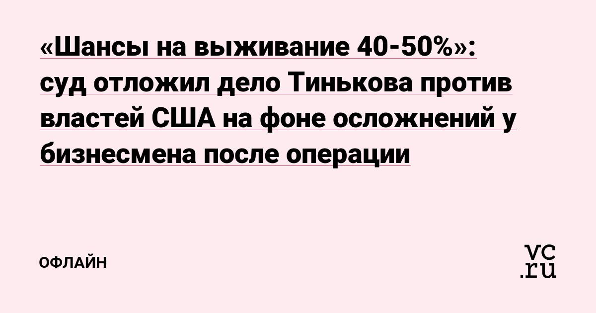 «Шансы на выживание 40-50%»: суд отложил дело Тинькова против властей США на фоне осложнений у бизнесмена после операции