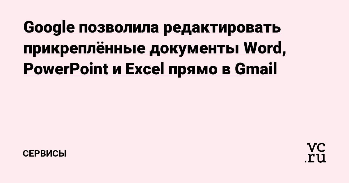 Google позволила редактировать прикреплённые документы Word, PowerPoint и Excel прямо в Gmail