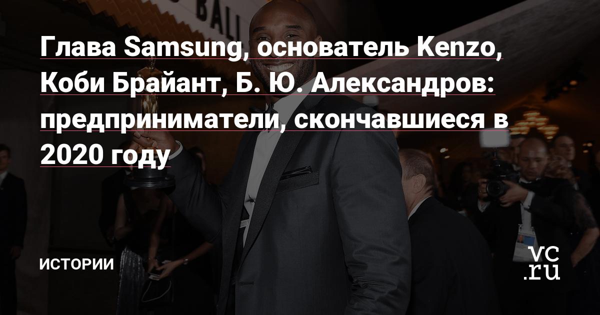 Глава Samsung, основатель Kenzo, Коби Брайант, Б. Ю. Александров: предприниматели, скончавшиеся в 2020 году