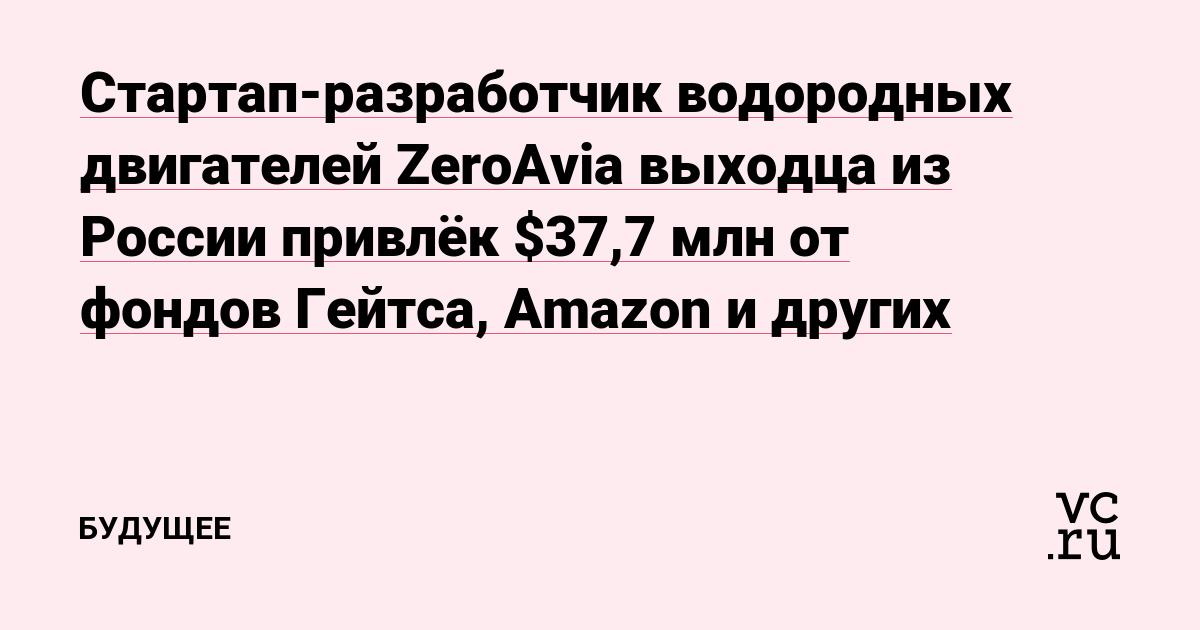 Стартап-разработчик водородных двигателей ZeroAvia выходца из России привлёк $37,7 млн от фондов Гейтса, Amazon и других