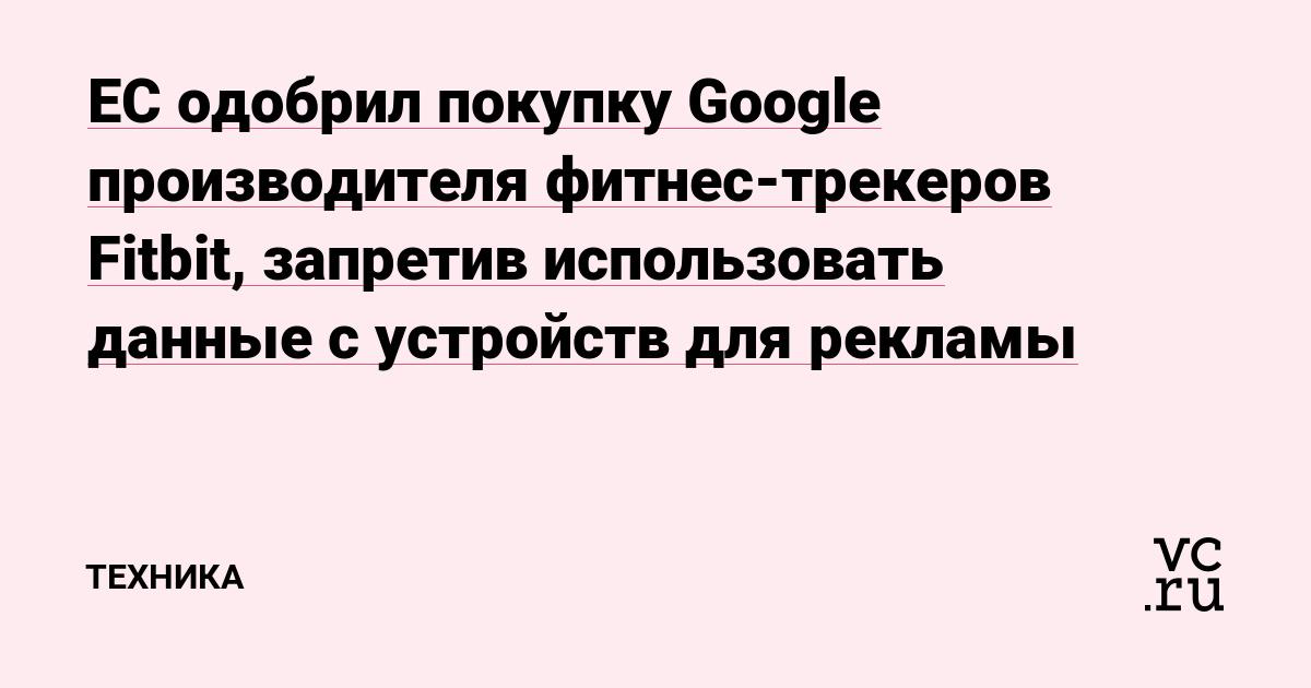 ЕС одобрил покупку Google производителя фитнес-трекеров Fitbit, запретив использовать данные с устройств для рекламы