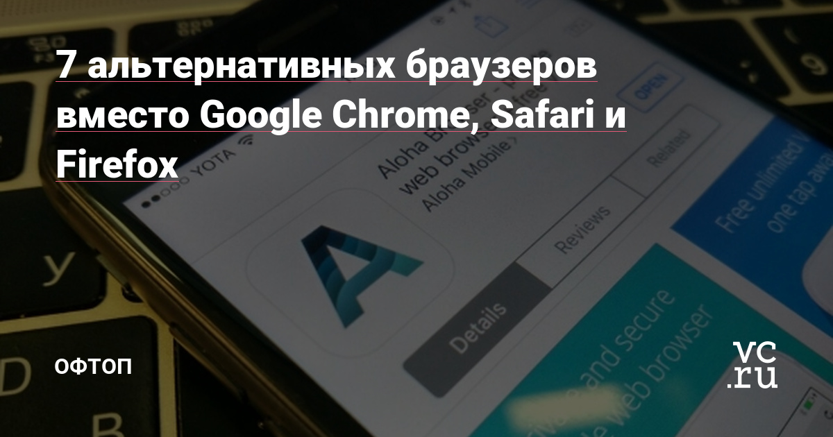 7 альтернативных браузеров вместо Google Chrome, Safari и Firefox