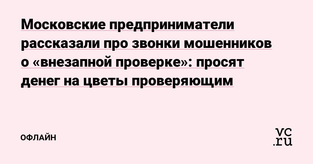 Московские предприниматели рассказали про звонки мошенников о «внезапной проверке»: просят денег на цветы проверяющим