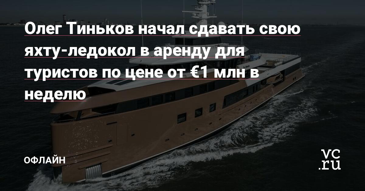 Олег Тиньков начал сдавать свою яхту-ледокол в аренду для туристов по цене от €1 млн в неделю