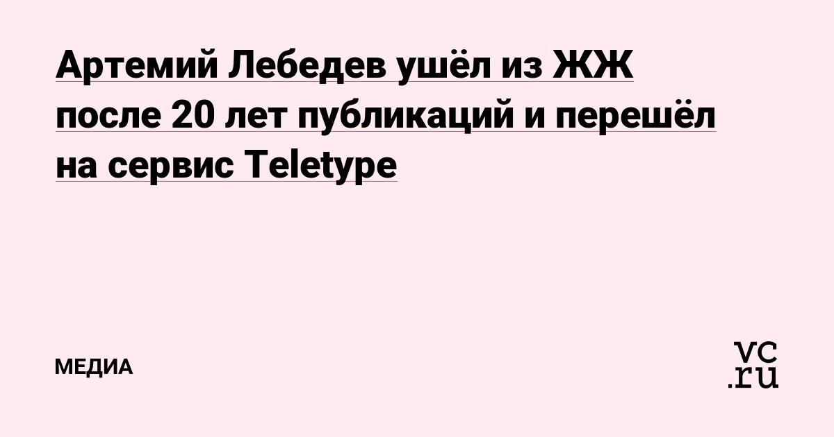 Артемий Лебедев ушёл из ЖЖ после 20 лет публикаций и перешёл на сервис Teletype