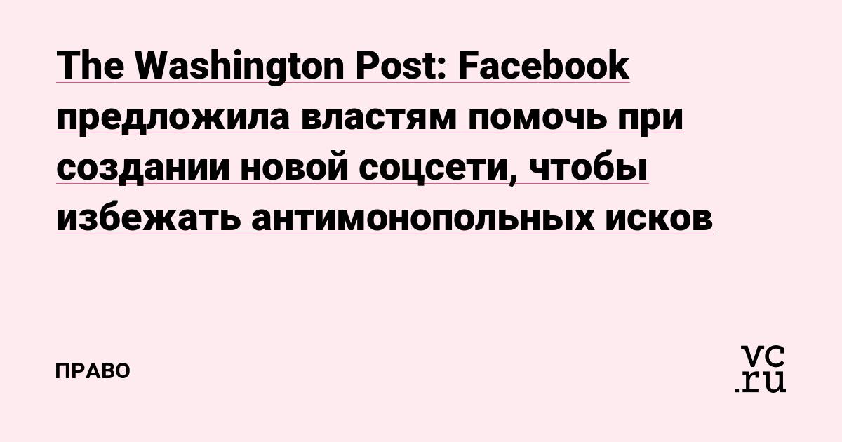 The Washington Post: Facebook предложила властям помочь при создании новой соцсети, чтобы избежать антимонопольных исков
