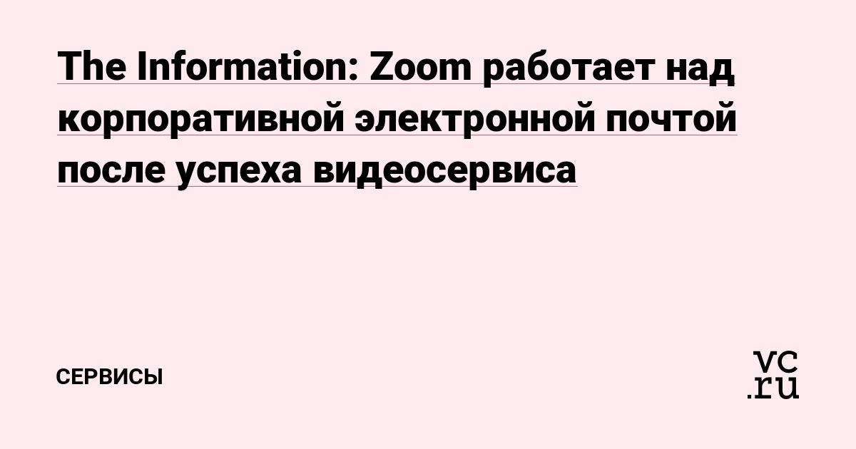 The Information: Zoom работает над корпоративной электронной почтой после успеха видеосервиса