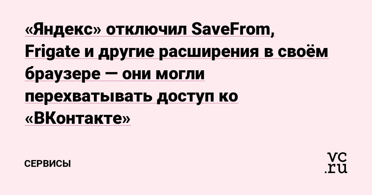 «Яндекс» отключил SaveFrom, Frigate и другие расширения в своём браузере — они могли перехватывать доступ ко «ВКонтакте»