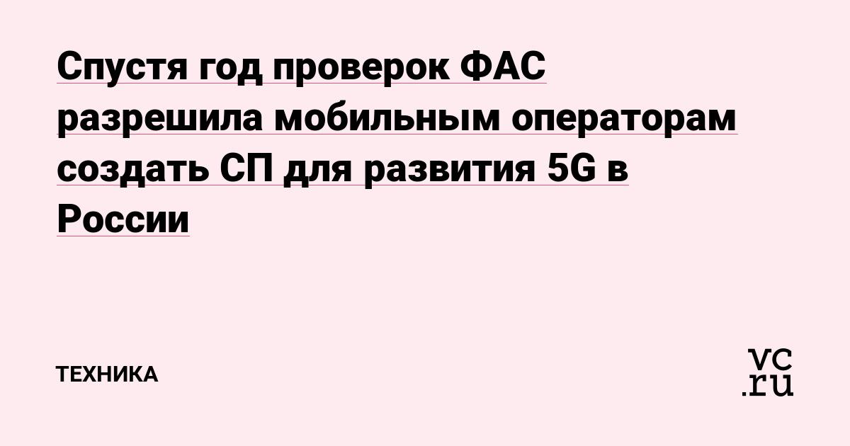 Спустя год проверок ФАС разрешила мобильным операторам создать СП для развития 5G в России