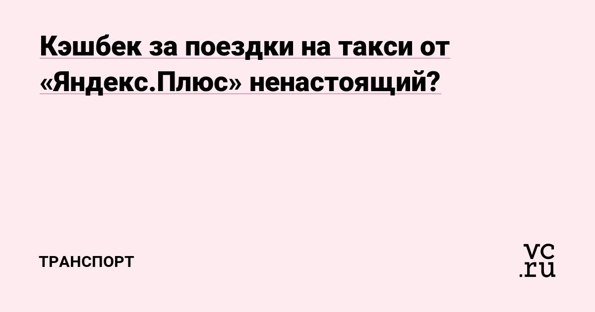 Кэшбек за поездки на такси от «Яндекс.Плюс» ненастоящий?  — Транспорт на vc.ru