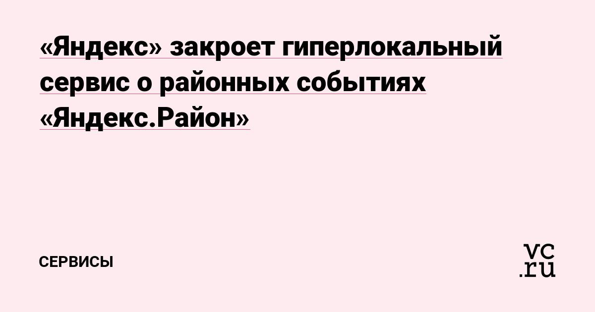 «Яндекс» закроет гиперлокальный сервис о районных событиях «Яндекс.Район»