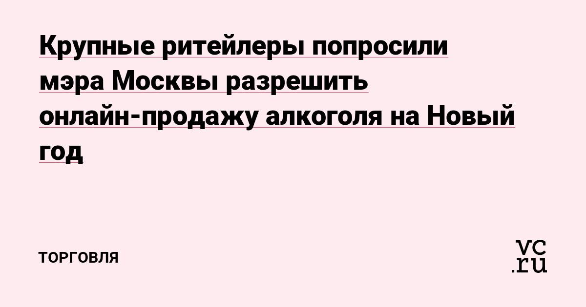 Крупные ритейлеры попросили мэра Москвы разрешить онлайн-продажу алкоголя на Новый год