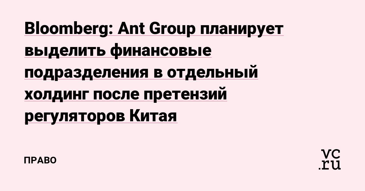 Bloomberg: Ant Group планирует выделить финансовые подразделения в отдельный холдинг после претензий регуляторов Китая