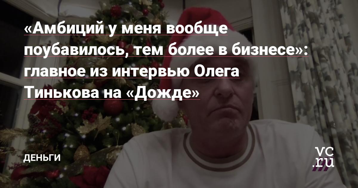 «Амбиций у меня вообще поубавилось, тем более в бизнесе»: главное из интервью Олега Тинькова на «Дожде»
