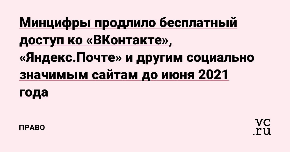 Минцифры продлило бесплатный доступ ко «ВКонтакте», «Яндекс.Почте» и другим социально значимым сайтам до июня 2021 года