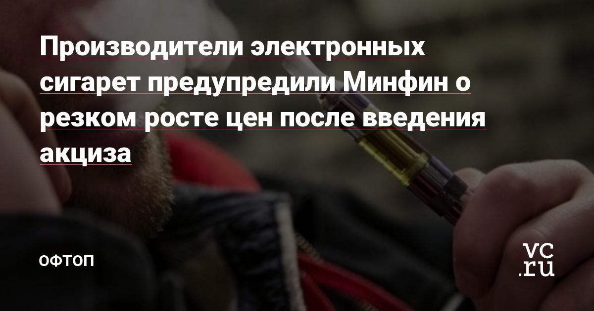 Производители электронных сигарет предупредили Минфин о резком росте цен после введения акциза — Оффтоп на vc.ru