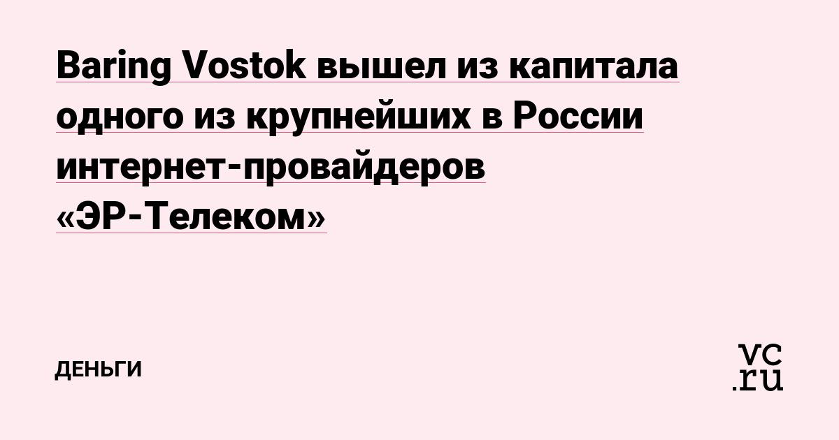 Baring Vostok вышел из капитала одного из крупнейших в России интернет-провайдеров «ЭР-Телеком»