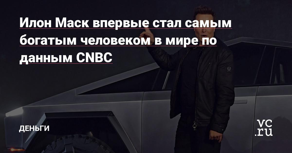 Илон Маск впервые стал самым богатым человеком в мире по данным CNBC