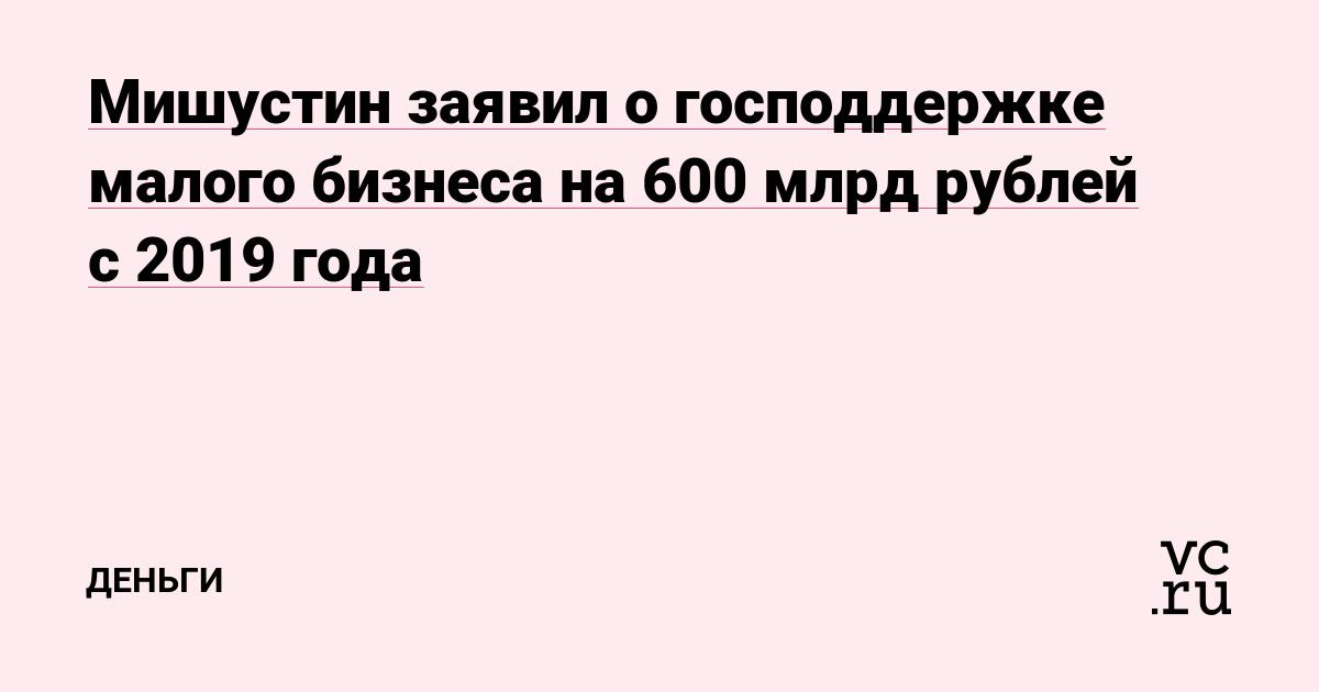 Мишустин заявил о господдержке малого бизнеса на 600 млрд рублей с 2019 года