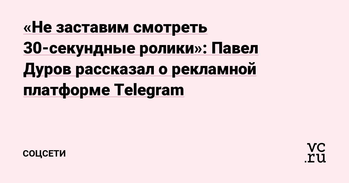 «Не заставим смотреть 30-секундные ролики»: Павел Дуров рассказал о рекламной платформе Telegram
