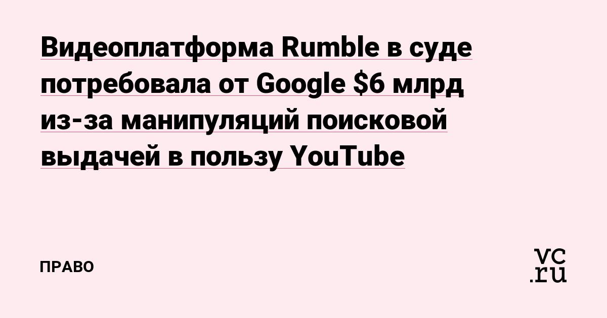 Видеоплатформа Rumble в суде потребовала от Google $6 млрд из-за манипуляций поисковой выдачей в пользу YouTube