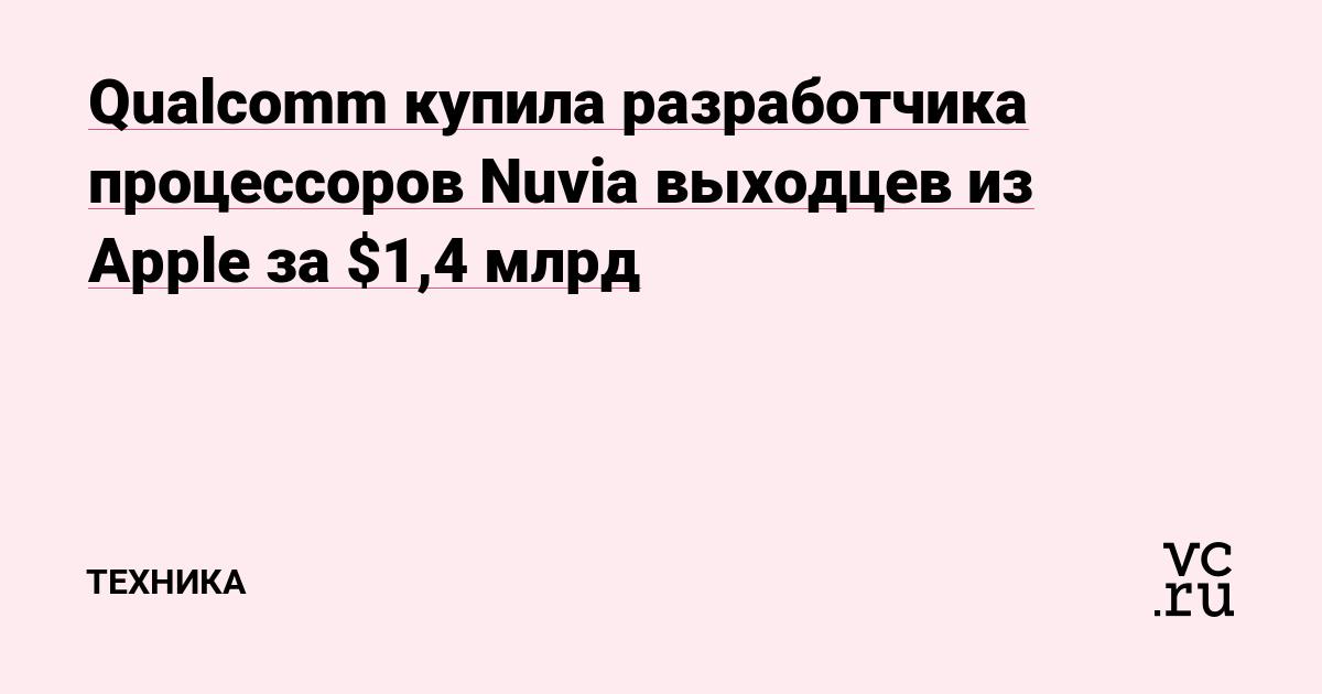 Qualcomm купила разработчика процессоров Nuvia выходцев из Apple за $1,4 млрд - vc.ru