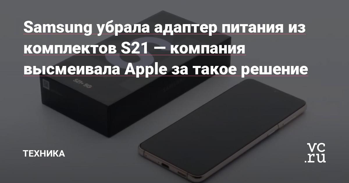 Samsung убрала адаптер питания из комплектов S21 — компания высмеивала Apple за такое решение - vc.ru