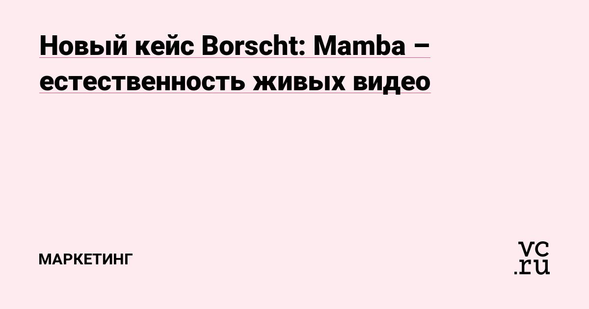 Новый кейс Borscht: Mamba – естественность живых видео