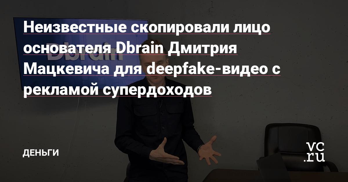 Неизвестные скопировали лицо основателя Dbrain Дмитрия Мацкевича для deepfake-видео с рекламой супердоходов