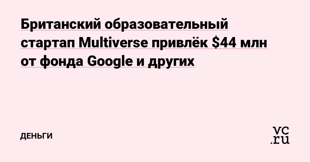 Британский образовательный стартап Multiverse привлёк $44 млн от фонда Google и других
