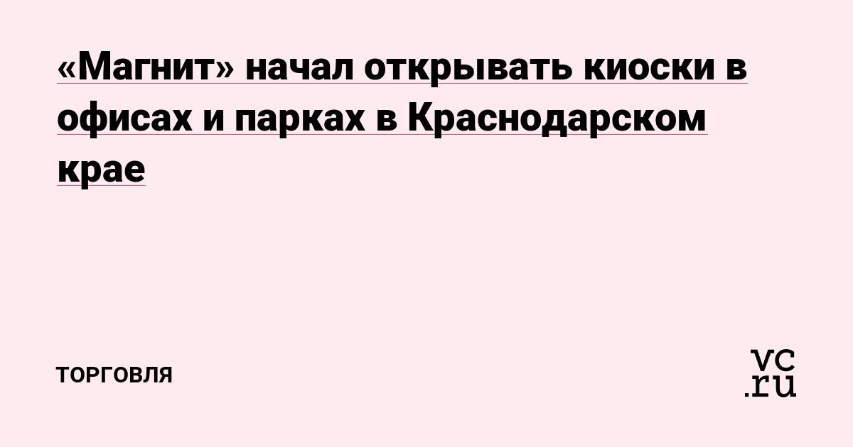 «Магнит» начал открывать киоски в офисах и парках в Краснодарском крае