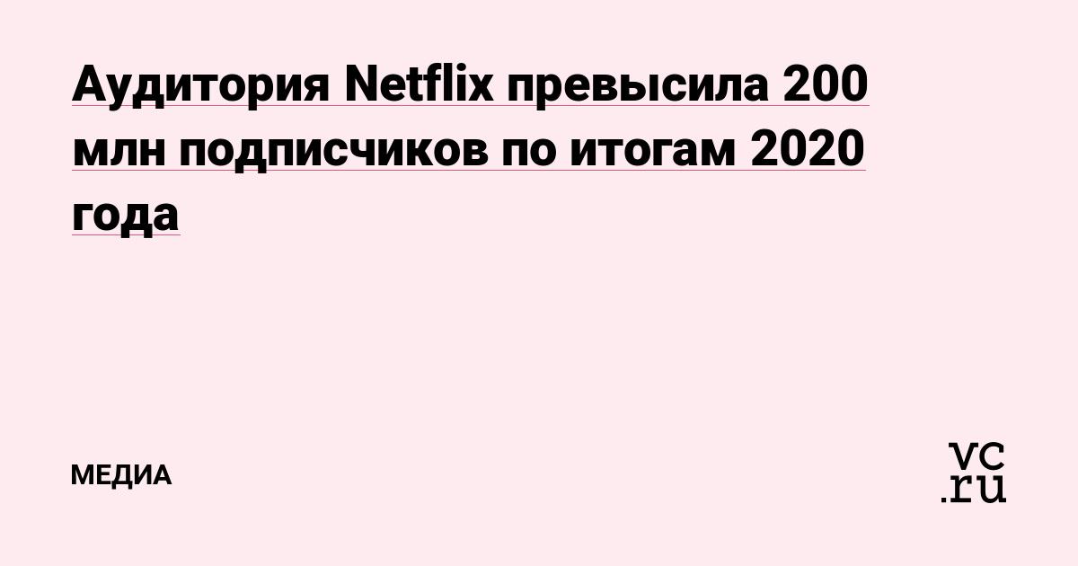 Аудитория Netflix превысила 200 млн подписчиков по итогам 2020 года