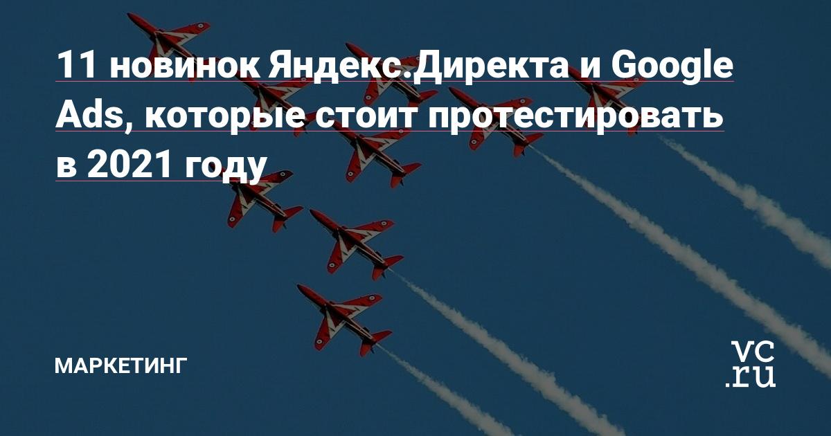 11 новинок Яндекс.Директа и Google Ads, которые стоит протестировать в 2021 году