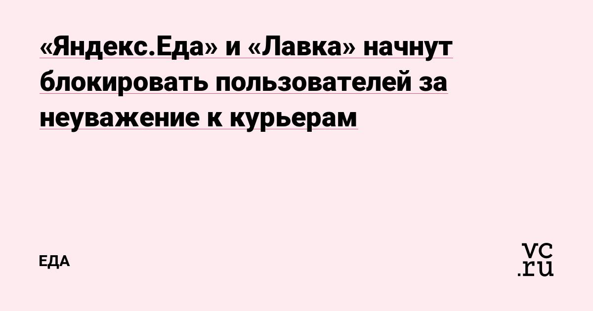 «Яндекс.Еда» и «Лавка» начнут блокировать пользователей за неуважение к курьерам