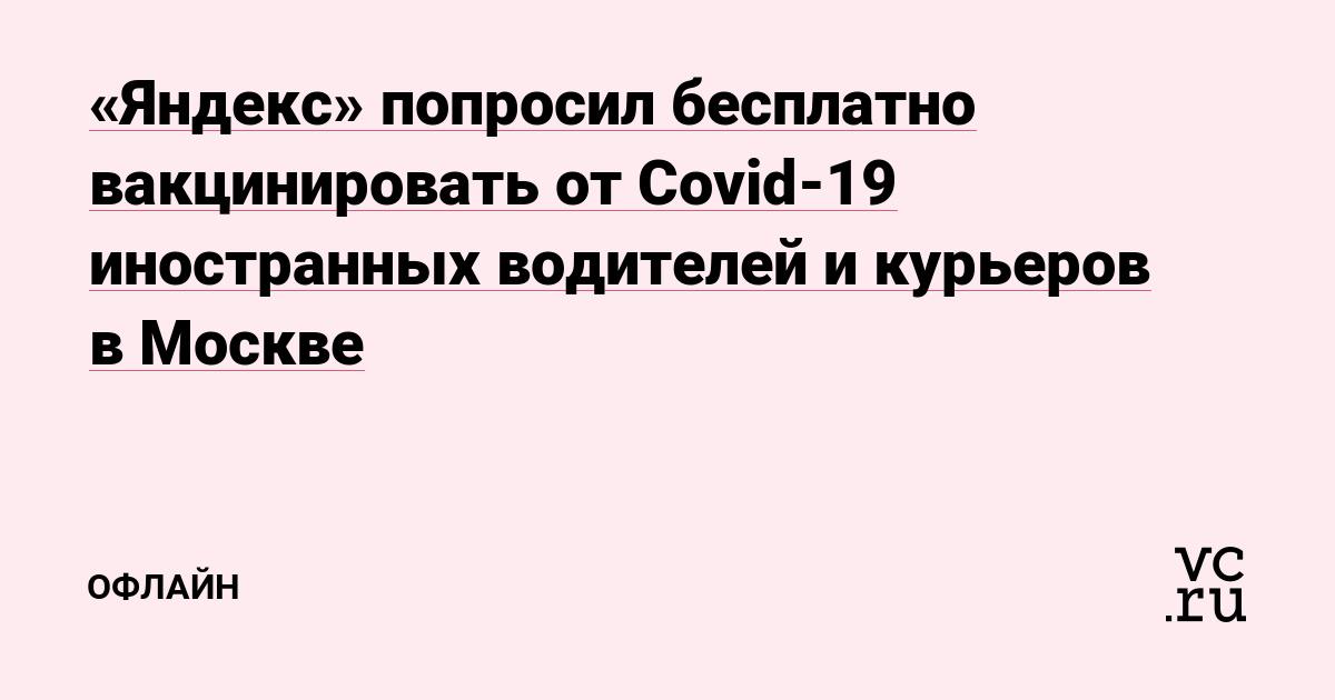 «Яндекс» попросил бесплатно вакцинировать от Covid-19 иностранных водителей и курьеров в Москве