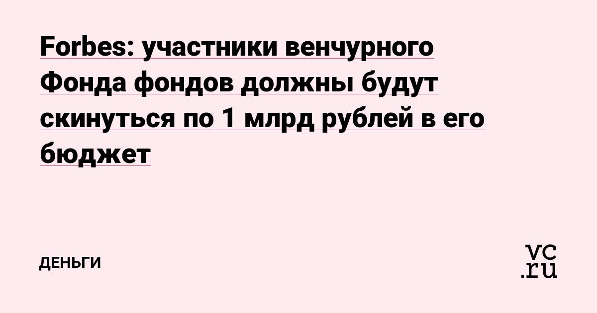 Forbes: участники венчурного Фонда фондов должны будут внести по 1 млрд рублей в его бюджет