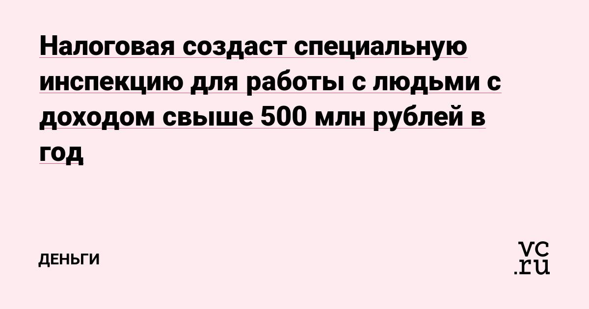 Налоговая создаст специальную инспекцию для работы с людьми с доходом свыше 500 млн рублей в год