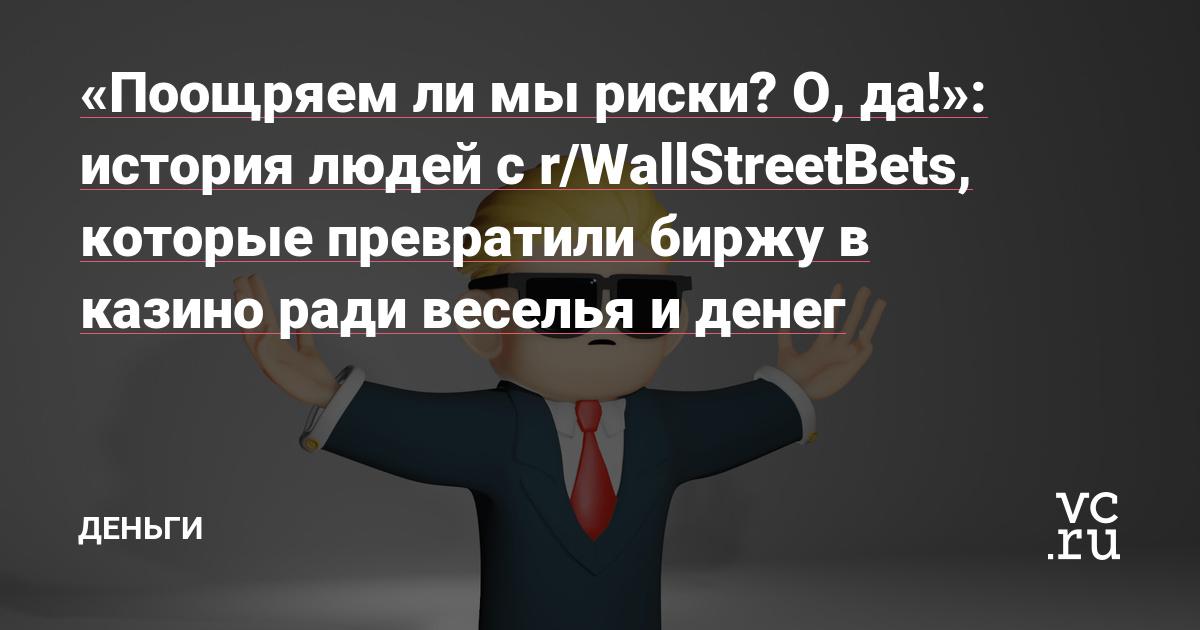 «Поощряем ли мы риски? О, да!»: история людей с r/WallStreetBets, которые превратили биржу в казино ради веселья и денег